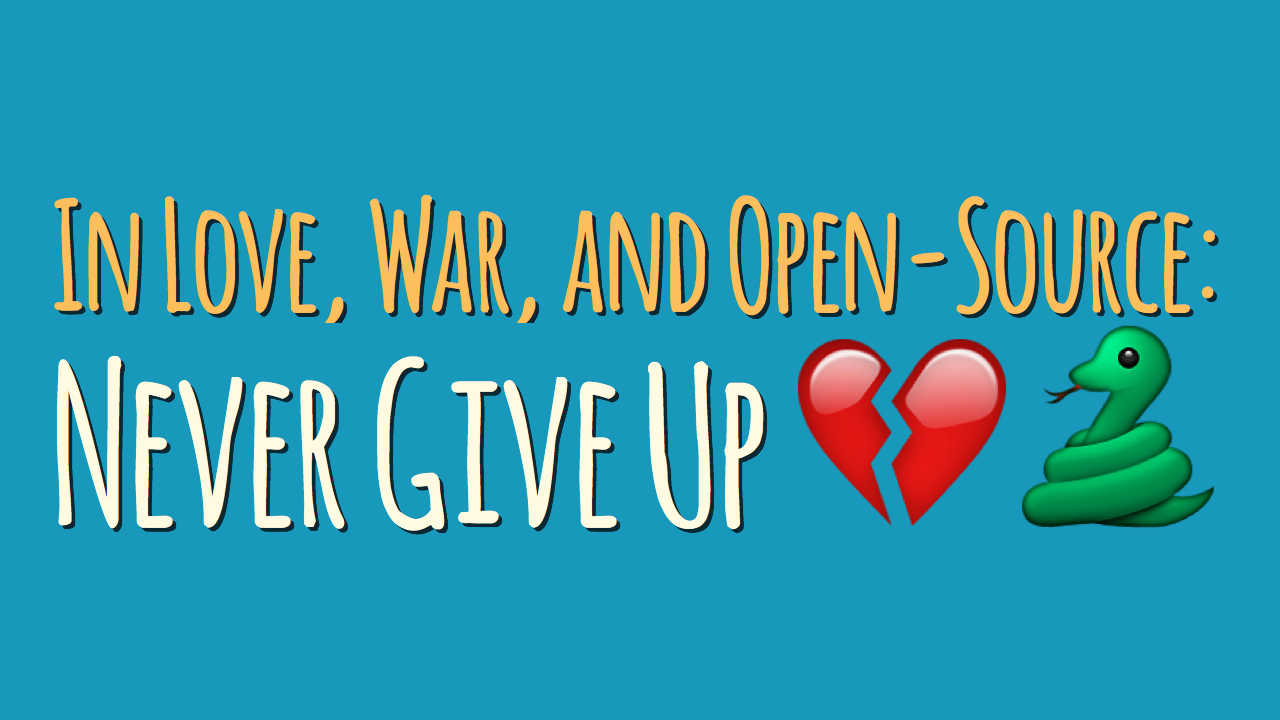 In Love, War, and Open-Source: Never Give Up