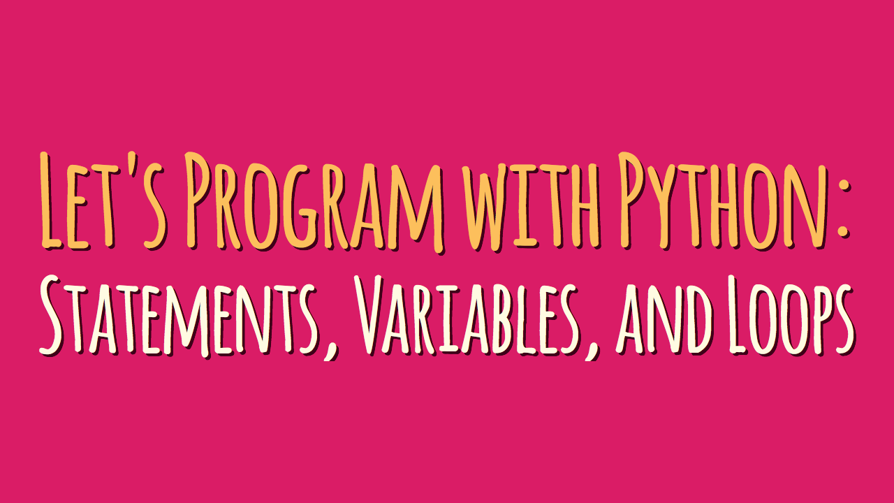 Let's Program with Python: Statements, Variables, and Loops (Part 1