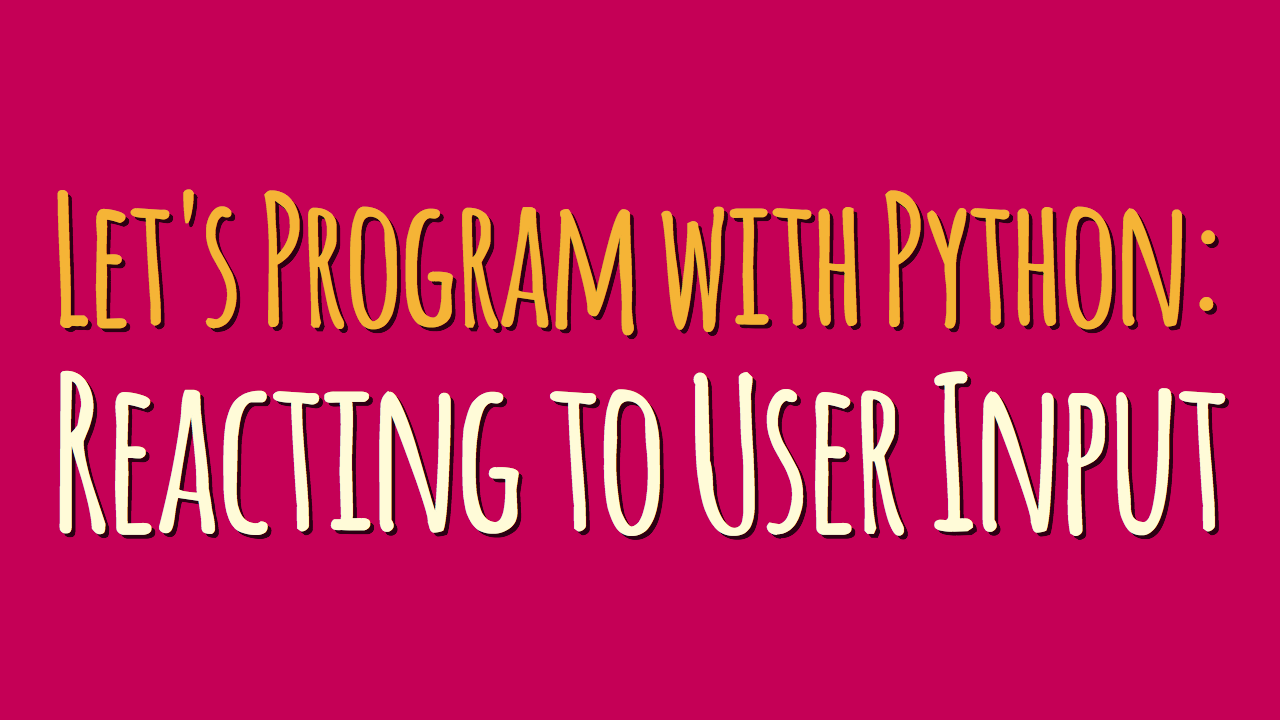 Let's Program with Python: Reacting to User Input (Part 4